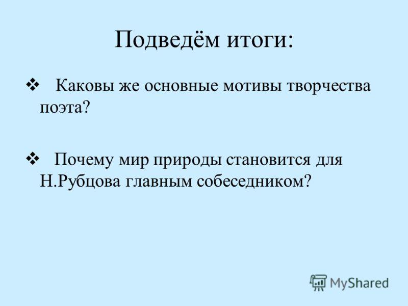 Подведём итоги: Каковы же основные мотивы творчества поэта? Почему мир природы становится для Н.Рубцова главным собеседником?