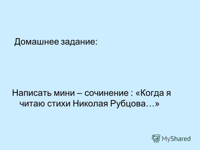 Домашнее задание: Написать мини – сочинение : «Когда я читаю стихи Николая Рубцова…»