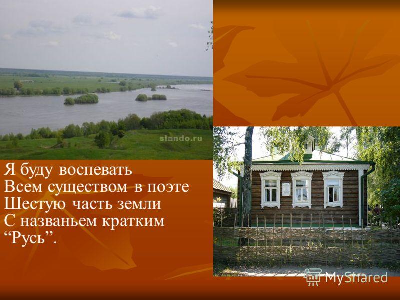 Я буду воспевать Всем существом в поэте Шестую часть земли С названьем кратким Русь.