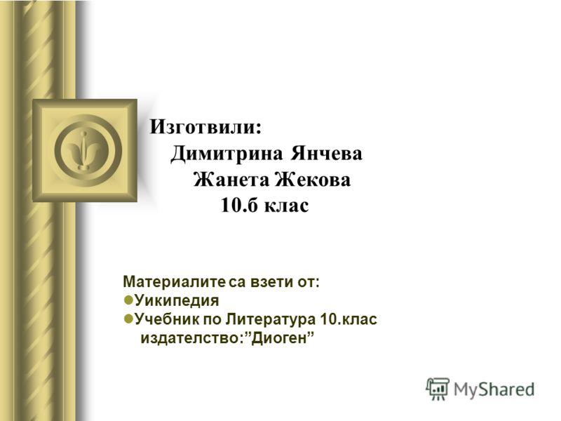 Изготвили: Димитрина Янчева Жанета Жекова 10.б клас Материалите са взети от: Уикипедия Учебник по Литература 10.клас издателство:Диоген