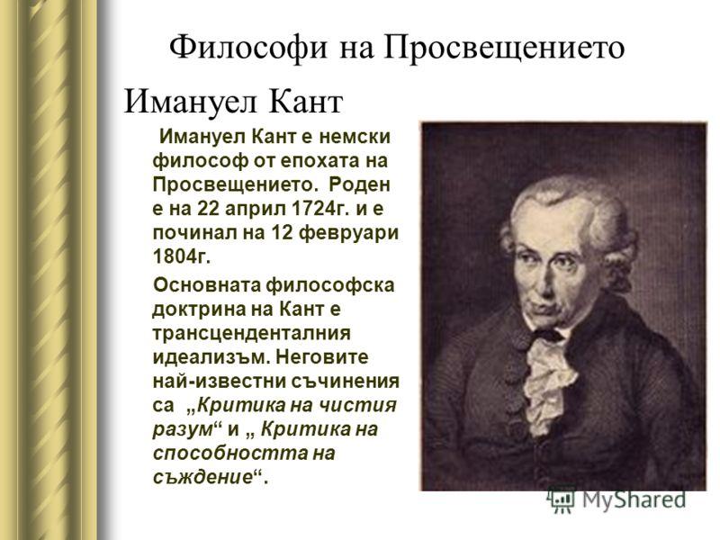 Имануел Кант Имануел Кант е немски философ от епохата на Просвещението. Роден е на 22 април 1724г. и е починал на 12 февруари 1804г. Основната философска доктрина на Кант е трансценденталния идеализъм. Неговите най-известни съчинения са Критика на чи