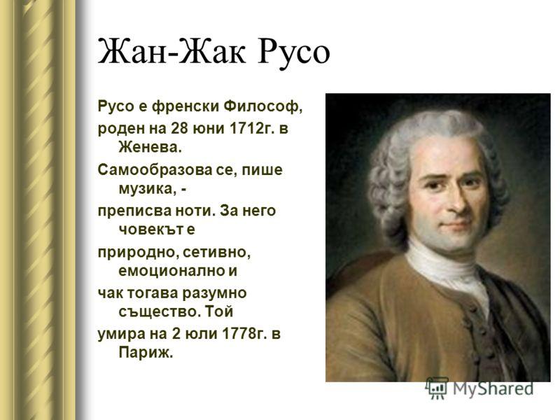 Жан-Жак Русо Русо е френски Философ, роден на 28 юни 1712г. в Женева. Самообразова се, пише музика, - преписва ноти. За него човекът е природно, сетивно, емоционално и чак тогава разумно същество. Той умира на 2 юли 1778г. в Париж.