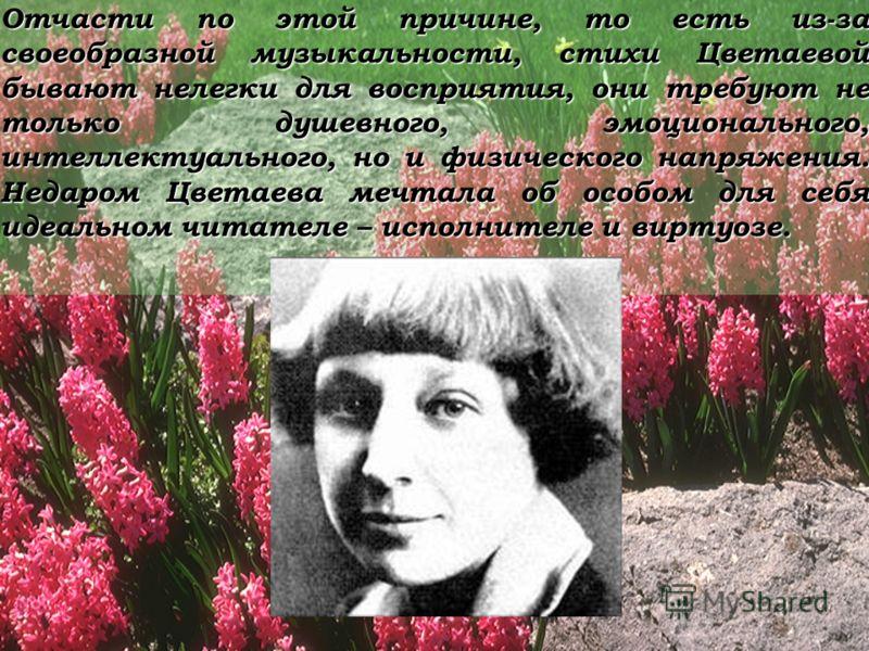 Отчасти по этой причине, то есть из-за своеобразной музыкальности, стихи Цветаевой бывают нелегки для восприятия, они требуют не только душевного, эмоционального, интеллектуального, но и физического напряжения. Недаром Цветаева мечтала об особом для