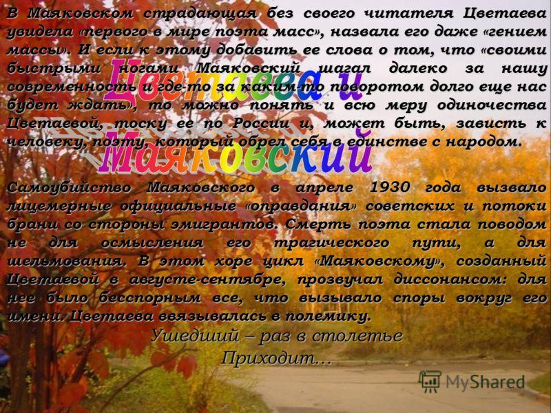 В Маяковском страдающая без своего читателя Цветаева увидела «первого в мире поэта масс», назвала его даже «гением массы». И если к этому добавить ее слова о том, что «своими быстрыми ногами Маяковский шагал далеко за нашу современность и где-то за к