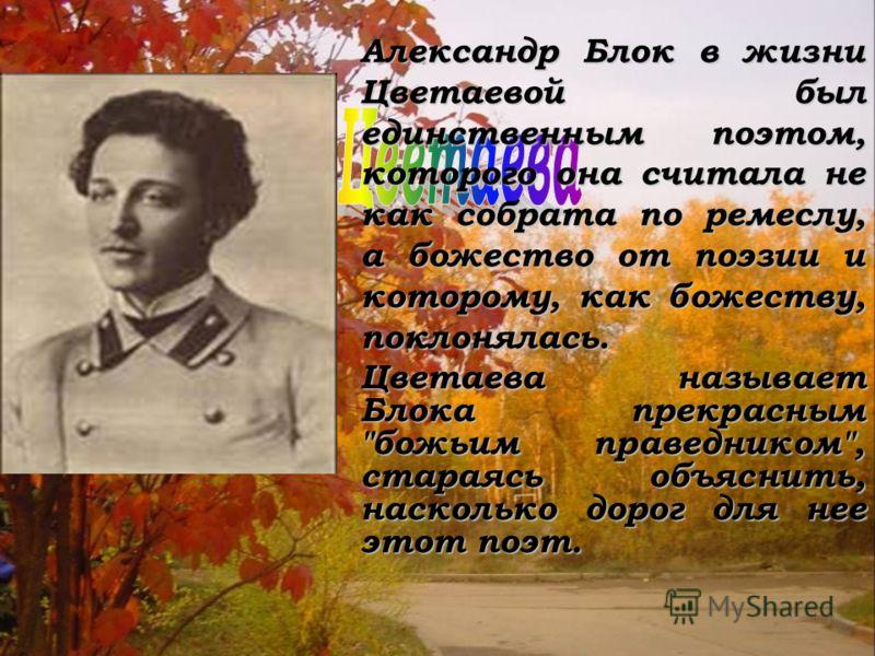 Александр Блок в жизни Цветаевой был единственным поэтом, которого она считала не как собрата по ремеслу, а божество от поэзии и которому, как божеству, поклонялась. Цветаева называет Блока прекрасным