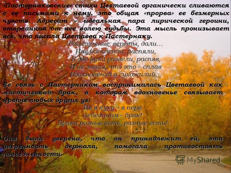 «Пастернаковские» стихи Цветаевой органически сливаются с ее письмами к нему, это общая «прорва» ее безмерных чувств. Адресат – идеальная пара лирической героини, оторванная от нее волею судьбы. Эта мысль пронизывает все, что писала Цветаева к Пастер