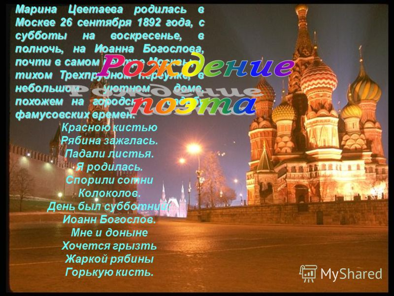 Марина Цветаева родилась в Москве 26 сентября 1892 года, с субботы на воскресенье, в полночь, на Иоанна Богослова, почти в самом центре Москвы, в тихом Трехпрудном переулке, в небольшом уютном доме, похожем на городскую усадьбу фамусовских времен. Кр