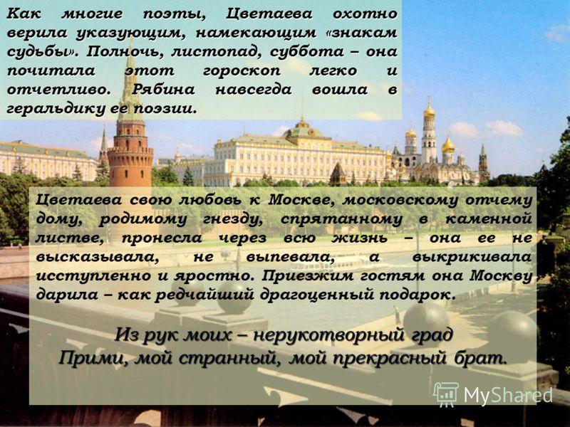 Как многие поэты, Цветаева охотно верила указующим, намекающим «знакам судьбы». Полночь, листопад, суббота – она почитала этот гороскоп легко и отчетливо. Рябина навсегда вошла в геральдику ее поэзии. Цветаева свою любовь к Москве, московскому отчему