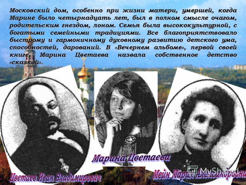 Московский дом, особенно при жизни матери, умершей, когда Марине было четырнадцать лет, был в полном смысле очагом, родительским гнездом, лоном. Семья была высококультурной, с богатыми семейными традициями. Все благоприятствовало быстрому и гармоничн