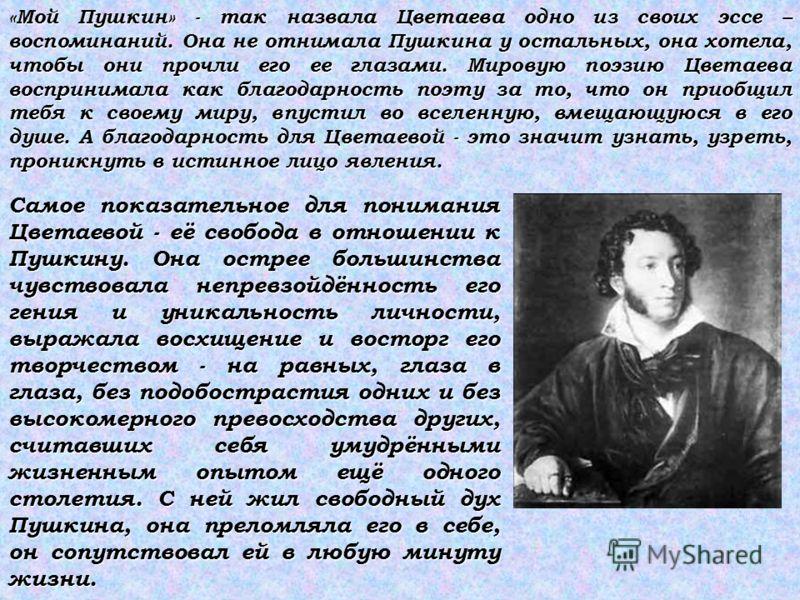 «Мой Пушкин» - так назвала Цветаева одно из своих эссе – воспоминаний. Она не отнимала Пушкина у остальных, она хотела, чтобы они прочли его ее глазами. Мировую поэзию Цветаева воспринимала как благодарность поэту за то, что он приобщил тебя к своему