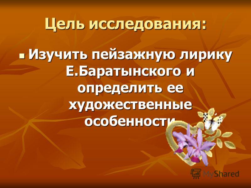 Цель исследования: Изучить пейзажную лирику Е.Баратынского и определить ее художественные особенности Изучить пейзажную лирику Е.Баратынского и определить ее художественные особенности