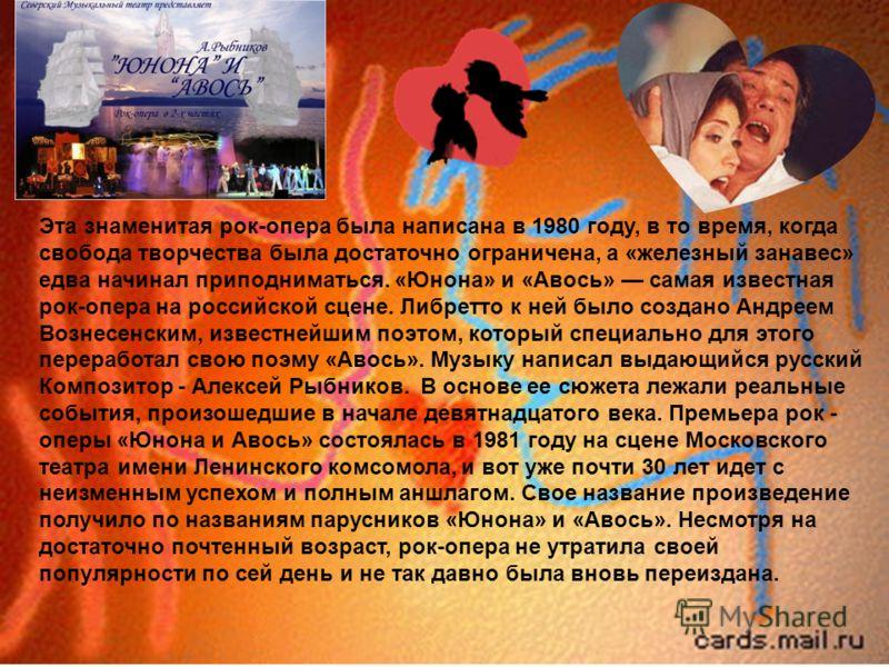 Эта знаменитая рок-опера была написана в 1980 году, в то время, когда свобода творчества была достаточно ограничена, а «железный занавес» едва начинал приподниматься. «Юнона» и «Авось» самая известная рок-опера на российской сцене. Либретто к ней был
