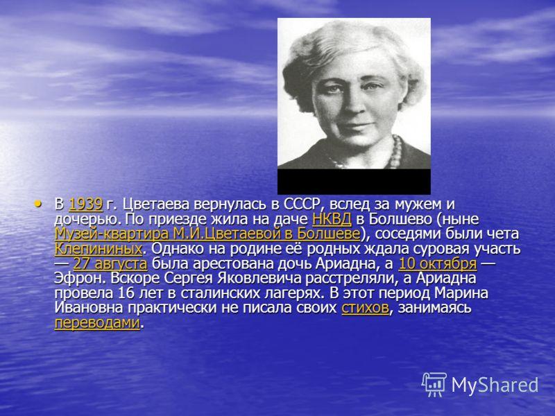 В 1939 г. Цветаева вернулась в СССР, вслед за мужем и дочерью. По приезде жила на даче НКВД в Болшево (ныне Музей-квартира М.И.Цветаевой в Болшеве), соседями были чета Клепининых. Однако на родине её родных ждала суровая участь 27 августа была аресто