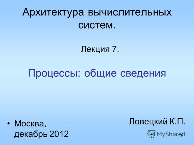 1 Архитектура вычислительных систем. Лекция 7. Ловецкий К.П. Москва, декабрь 2012 Процессы: общие сведения