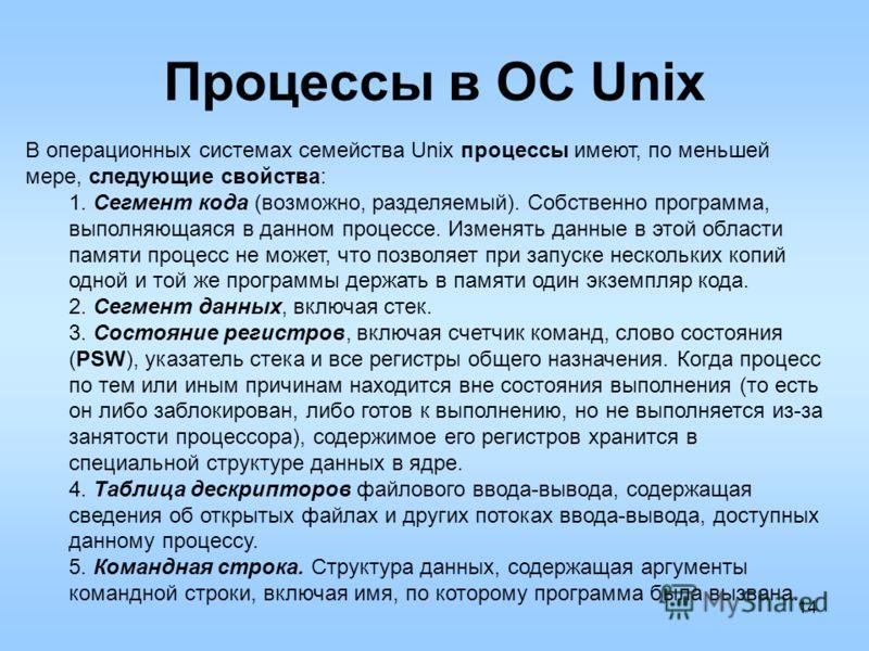14 Процессы в ОС Unix В операционных системах семейства Unix процессы имеют, по меньшей мере, следующие свойства: 1. Сегмент кода (возможно, разделяемый). Собственно программа, выполняющаяся в данном процессе. Изменять данные в этой области памяти пр