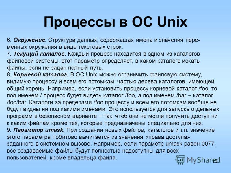 15 Процессы в ОС Unix 6. Окружение. Структура данных, содержащая имена и значения пере- менных окружения в виде текстовых строк. 7. Текущий каталог. Каждый процесс находится в одном из каталогов файловой системы; этот параметр определяет, в каком кат