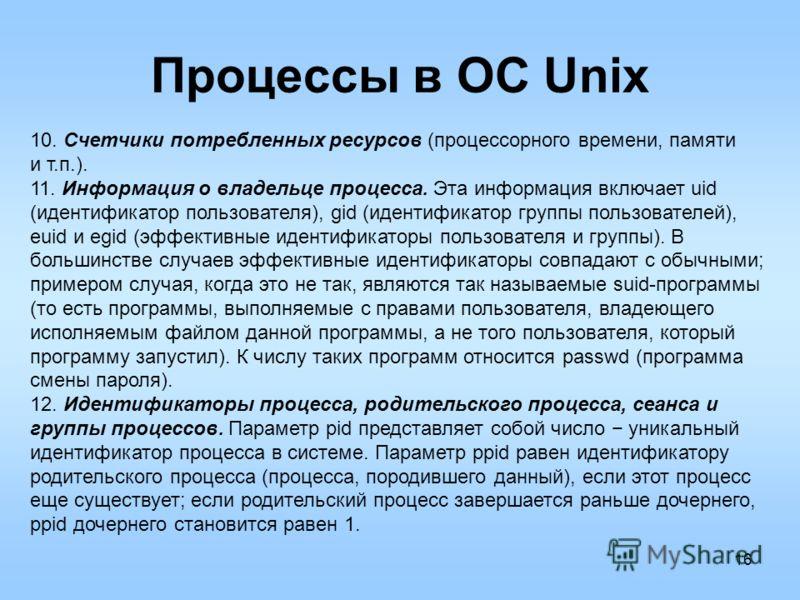 16 Процессы в ОС Unix 10. Счетчики потребленных ресурсов (процессорного времени, памяти и т.п.). 11. Информация о владельце процесса. Эта информация включает uid (идентификатор пользователя), gid (идентификатор группы пользователей), euid и egid (эфф