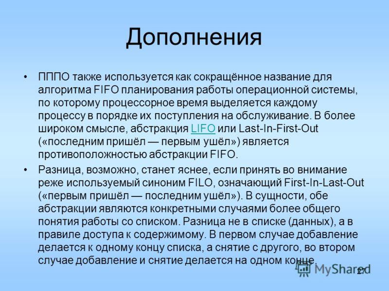 Дополнения ПППО также используется как сокращённое название для алгоритма FIFO планирования работы операционной системы, по которому процессорное время выделяется каждому процессу в порядке их поступления на обслуживание. В более широком смысле, абст