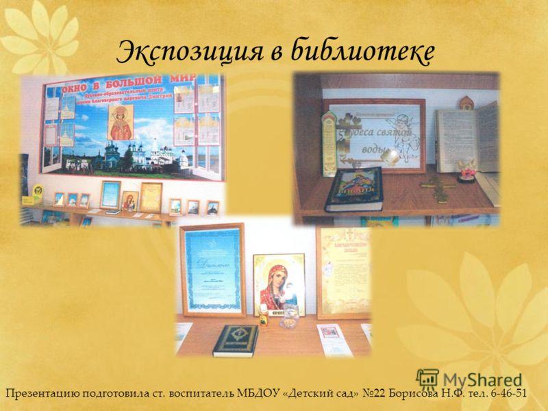 Экспозиция в библиотеке Презентацию подготовила ст. воспитатель МБДОУ «Детский сад» 22 Борисова Н.Ф. тел. 6-46-51