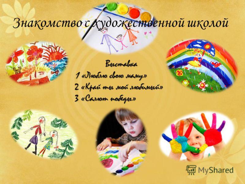 Знакомство с художественной школой Выставка 1 «Люблю свою маму» 2 «Край ты мой любимый» 3 «Салют победы»