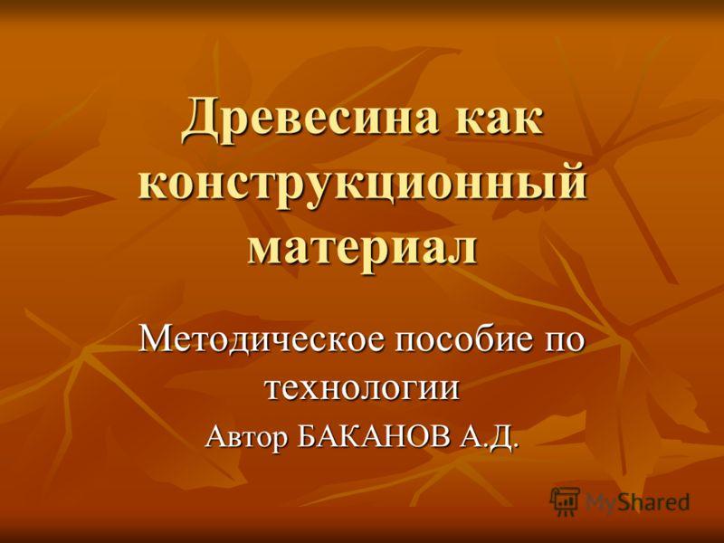 Древесина как конструкционный материал Методическое пособие по технологии Автор БАКАНОВ А.Д.