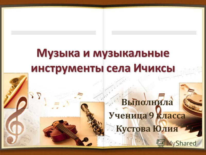 Музыка и музыкальные инструменты села Ичиксы Выполнила Ученица 9 класса Кустова Юлия