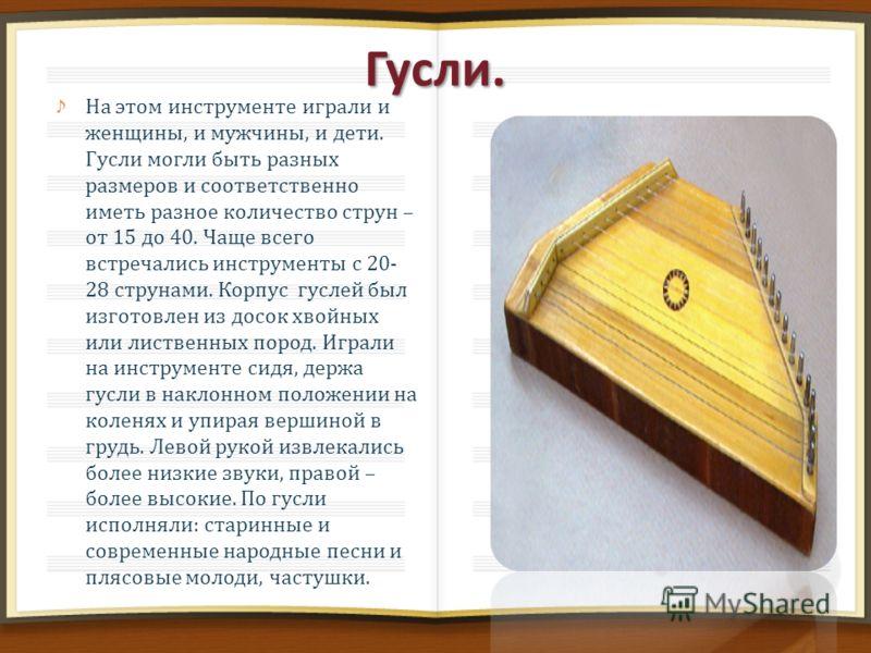 Гусли. На этом инструменте играли и женщины, и мужчины, и дети. Гусли могли быть разных размеров и соответственно иметь разное количество струн – от 15 до 40. Чаще всего встречались инструменты с 20- 28 струнами. Корпус гуслей был изготовлен из досок