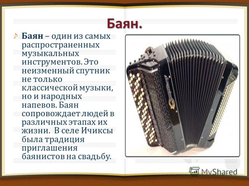 Баян. Баян – один из самых распространенных музыкальных инструментов. Это неизменный спутник не только классической музыки, но и народных напевов. Баян сопровождает людей в различных этапах их жизни. В селе Ичиксы была традиция приглашения баянистов