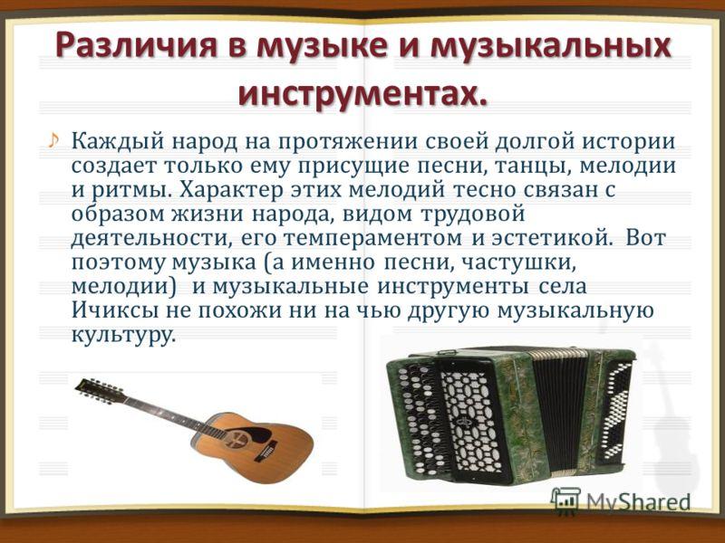 Различия в музыке и музыкальных инструментах. Каждый народ на протяжении своей долгой истории создает только ему присущие песни, танцы, мелодии и ритмы. Характер этих мелодий тесно связан с образом жизни народа, видом трудовой деятельности, его темпе