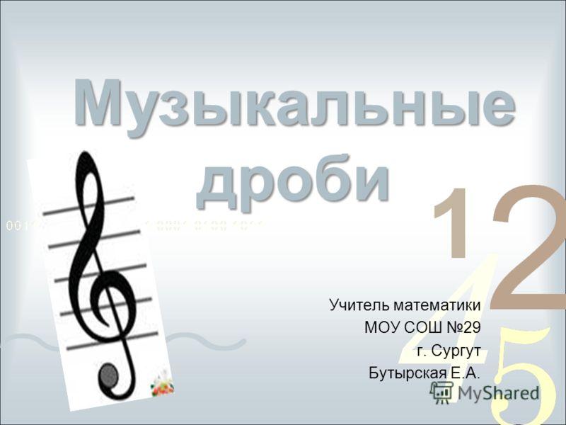 Музыкальные дроби Учитель математики МОУ СОШ 29 г. Сургут Бутырская Е.А.
