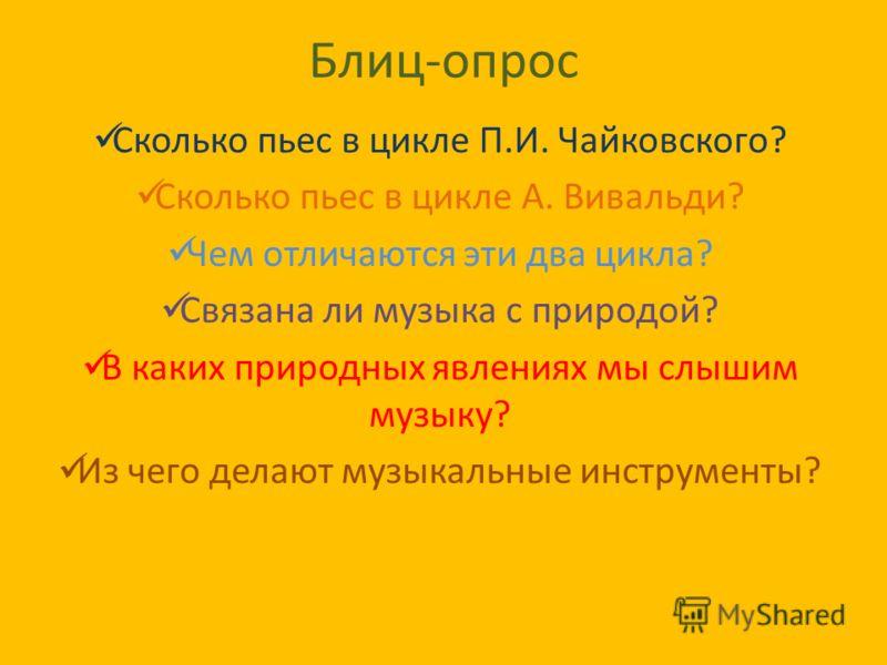 Блиц-опрос Сколько пьес в цикле П.И. Чайковского? Сколько пьес в цикле А. Вивальди? Чем отличаются эти два цикла? Связана ли музыка с природой? В каких природных явлениях мы слышим музыку? Из чего делают музыкальные инструменты?