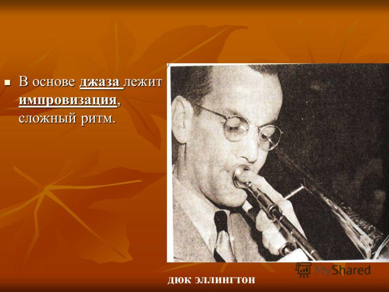В основе джаза лежит импровизация, сложный ритм. В основе джаза лежит импровизация, сложный ритм. дюк эллингтон