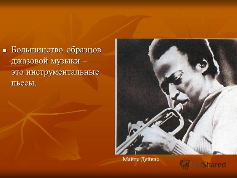 Большинство образцов джазовой музыки – это инструментальные пьесы. Большинство образцов джазовой музыки – это инструментальные пьесы. Майлс Дейвис