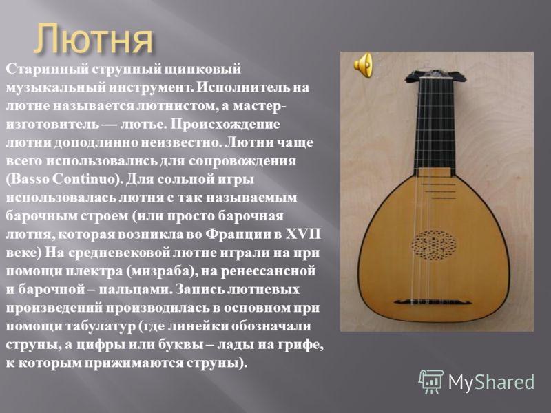 Лютня Старинный струнный щипковый музыкальный инструмент. Исполнитель на лютне называется лютнистом, а мастер - изготовитель лютье. Происхождение лютни доподлинно неизвестно. Лютни чаще всего использовались для сопровождения (Basso Continuo). Для сол