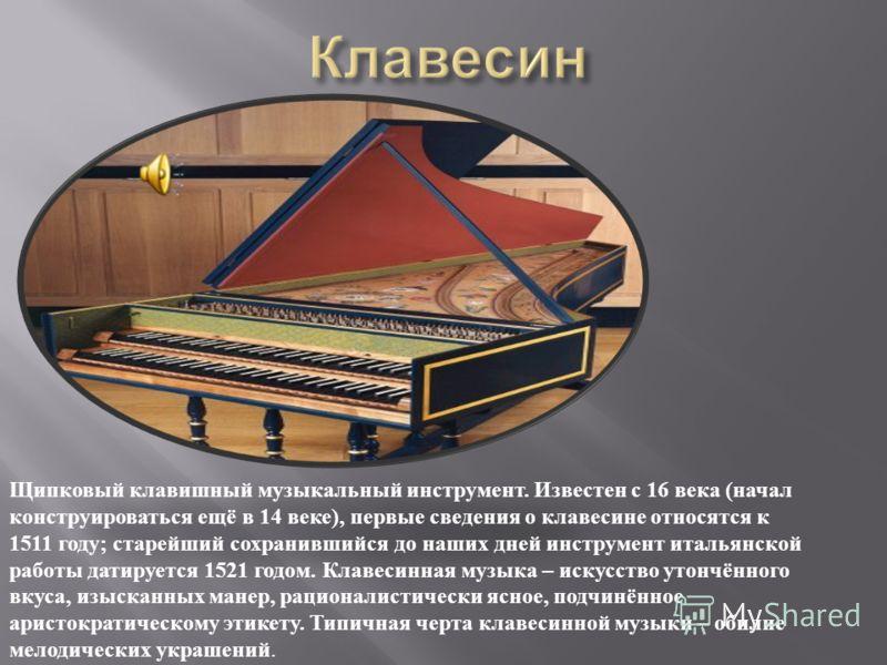 Щипковый клавишный музыкальный инструмент. Известен с 16 века (начал конструироваться ещё в 14 веке), первые сведения о клавесине относятся к 1511 году; старейший сохранившийся до наших дней инструмент итальянской работы датируется 1521 годом. Клавес