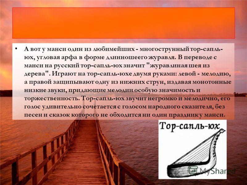 А вот у манси один из любимейших - многострунный тор-сапль- юх, угловая арфа в форме длинношеего журавля. В переводе с манси на русский тор-сапль-юх значит