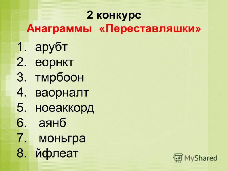 2 конкурс Анаграммы «Переставляшки» 1.арубт 2.еорнкт 3.тмрбоон 4.ваорналт 5.ноеаккорд 6. аянб 7. моньгра 8.йфлеат