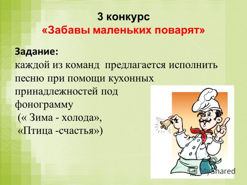 3 конкурс «Забавы маленьких поварят» Задание: каждой из команд предлагается исполнить песню при помощи кухонных принадлежностей под фонограмму (« Зима - холода», «Птица -счастья»)