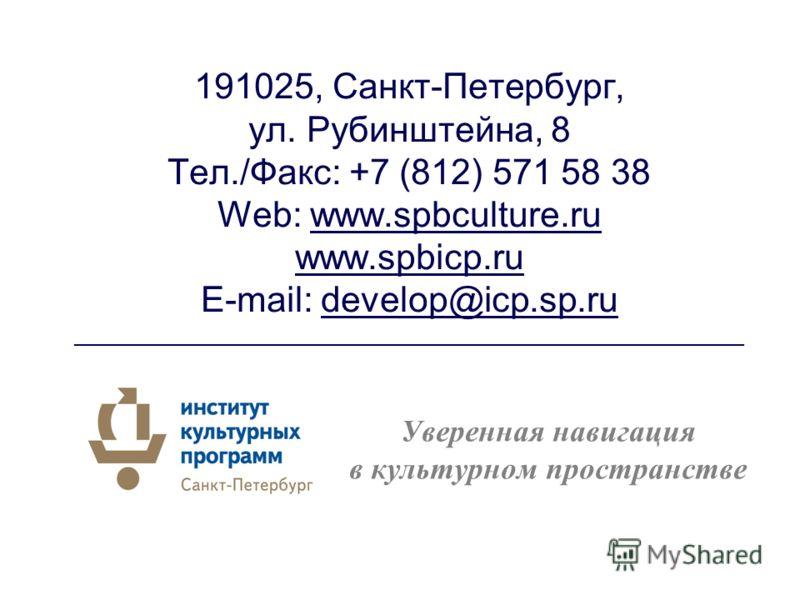 191025, Санкт-Петербург, ул. Рубинштейна, 8 Тел./Факс: +7 (812) 571 58 38 Web: www.spbculture.ru www.spbicp.ru E-mail: develop@icp.sp.ru ______________________________________________________ Уверенная навигация в культурном пространстве