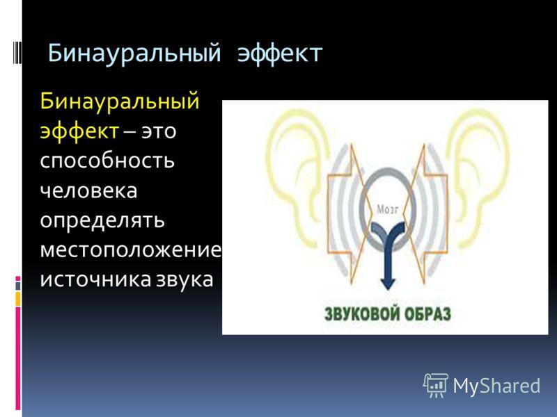 Бинауральный эффект Бинауральный эффект – это способность человека определять местоположение источника звука