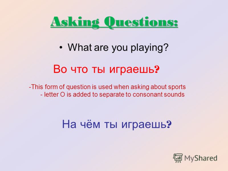 Asking Questions: What are you playing? Во что ты играешь ? На чём ты играешь ? -This form of question is used when asking about sports - letter O is added to separate to consonant sounds