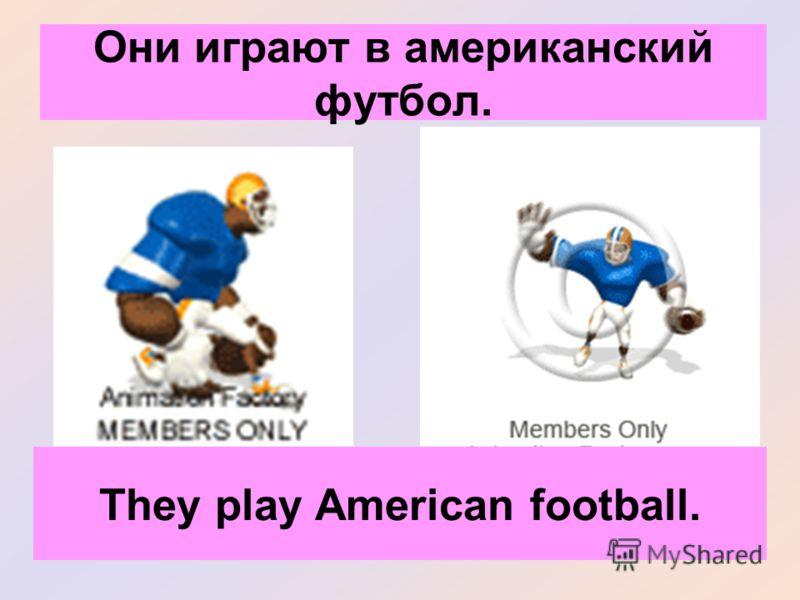 Они играют в американский футбол. They play American football.