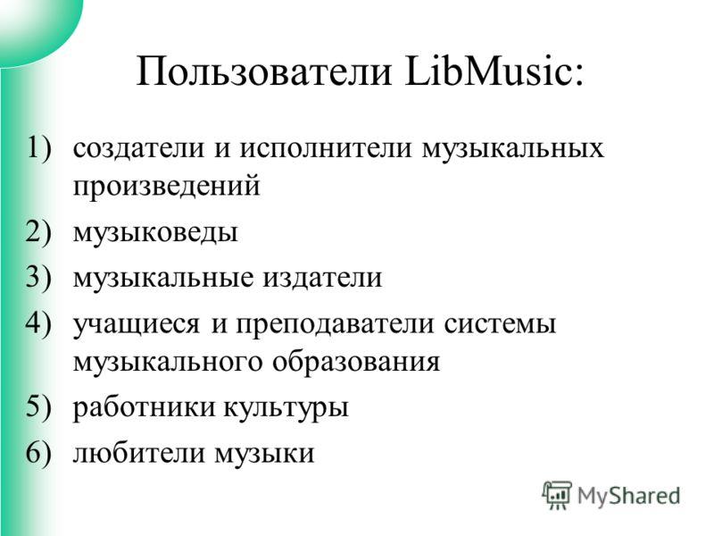 1)создатели и исполнители музыкальных произведений 2)музыковеды 3)музыкальные издатели 4)учащиеся и преподаватели системы музыкального образования 5)работники культуры 6)любители музыки Пользователи LibMusic: