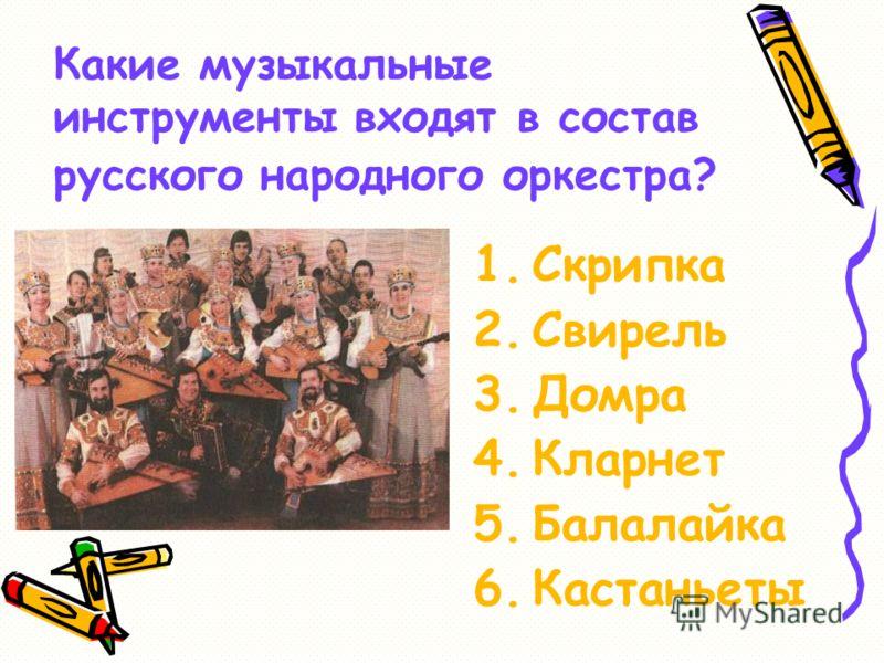 Какие музыкальные инструменты входят в состав русского народного оркестра? 1.Скрипка 2.Свирель 3.Домра 4.Кларнет 5.Балалайка 6.Кастаньеты