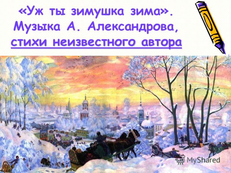 стихи неизвестного автора «Уж ты зимушка зима». Музыка А. Александрова, стихи неизвестного автора