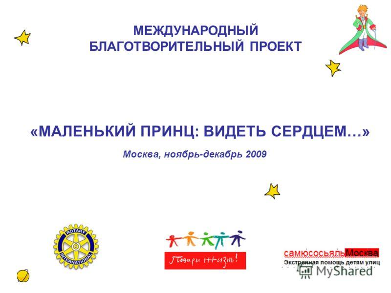 «МАЛЕНЬКИЙ ПРИНЦ: ВИДЕТЬ СЕРДЦЕМ…» Москва, ноябрь-декабрь 2009 МЕЖДУНАРОДНЫЙ БЛАГОТВОРИТЕЛЬНЫЙ ПРОЕКТ