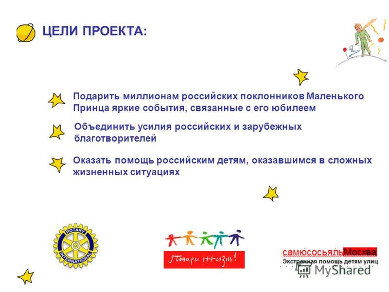 Подарить миллионам российских поклонников Маленького Принца яркие события, связанные с его юбилеем Оказать помощь российским детям, оказавшимся в сложных жизненных ситуациях Объединить усилия российских и зарубежных благотворителей ЦЕЛИ ПРОЕКТА:
