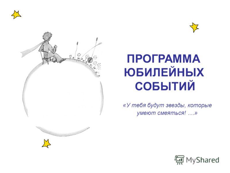 « У тебя будут звезды, которые умеют смеяться! …» ПРОГРАММА ЮБИЛЕЙНЫХ СОБЫТИЙ