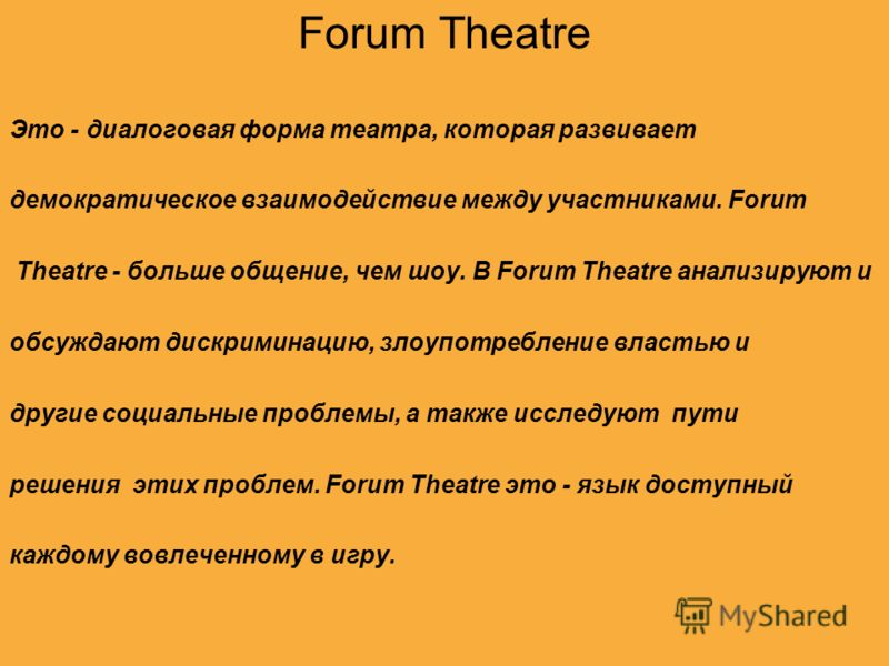 Forum Theatre Это - диалоговая форма театра, которая развивает демократическое взаимодействие между участниками. Forum Theatre - больше общение, чем шоу. В Forum Theatre анализируют и обсуждают дискриминацию, злоупотребление властью и другие социальн