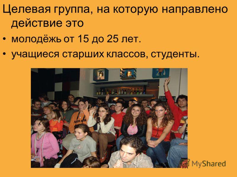 Целевая группа, на которую направлено действие это молодёжь от 15 до 25 лет. учащиеся старших классов, студенты.